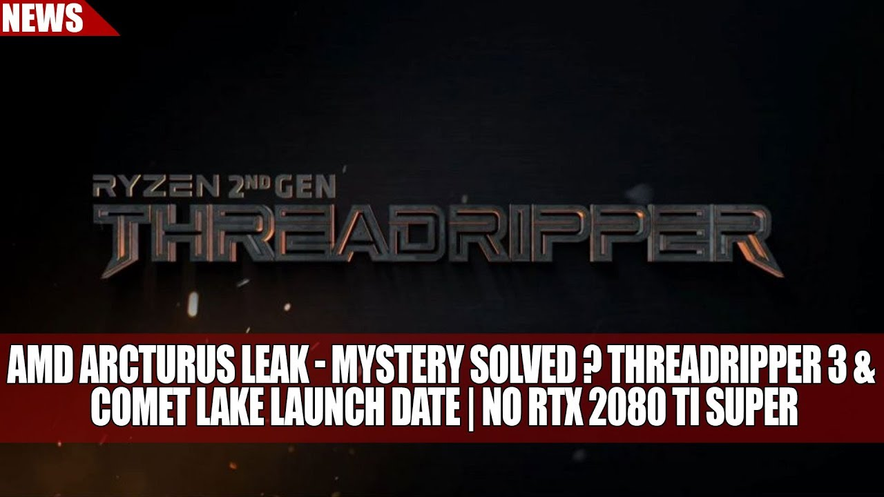 AMD Arcturus Leak - Mystery Solved ? Threadripper 3 & Comet Lake Launch  Date | No RTX 2080 Ti Super