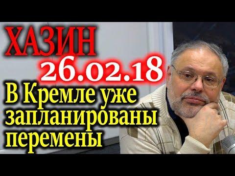 ХАЗИН. В Кремле уже запланированы перемены 26.02.18