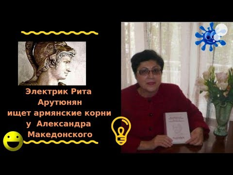 Электрик  Рита Арутюнян, ищет армянские корни у А. Македонского.
