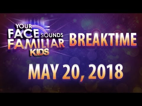 Your Face Sounds Familiar Kids Breaktime - May 20, 2018