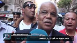 """بالفيديو  محافظ القاهرة لـ مصر العربية: """"عملنا شغل كتير في وسط البلد"""""""