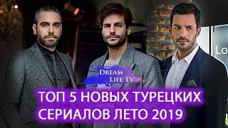 ТОП 5 НОВЫХ ТУРЕЦКИХ  СЕРИАЛОВ ЛЕТО 2019