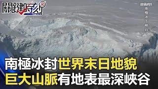 南極冰封世界下的「末日地貌」! 巨大山脈還擁有地表最深峽谷!? 關鍵時刻 20180529-3 黃創夏