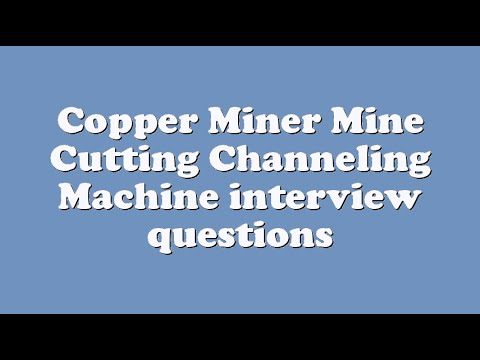 Copper Miner Mine Cutting Channeling Machine interview questions