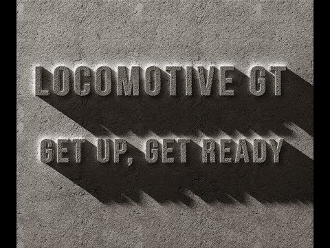 Locomotive GT - Get Up, Get Ready - Final Cut