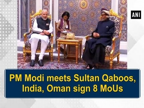 PM Modi meets Sultan Qaboos, India, Oman sign 8 MoUs - ANI News