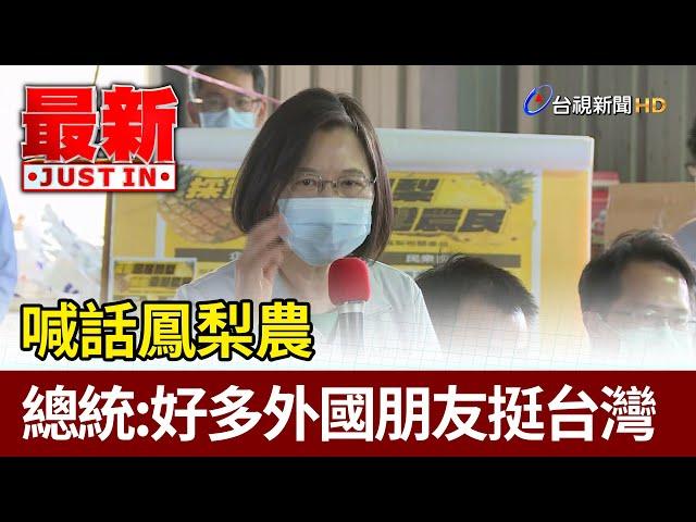 喊話鳳梨農  總統:好多外國朋友挺台灣【最新快訊】
