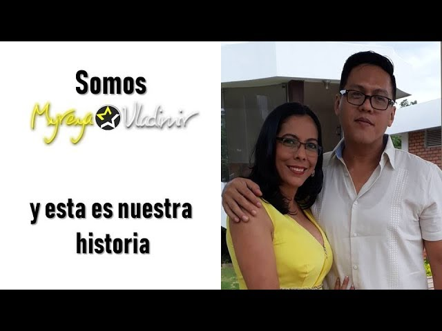 SOMOS MYREYA Y VLADIMIR - ESTA ES NUESTRA HISTORIA