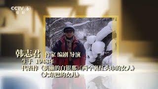 【我的电影故事】我的电影故事——韩志君:作品要有润物细无声的力量