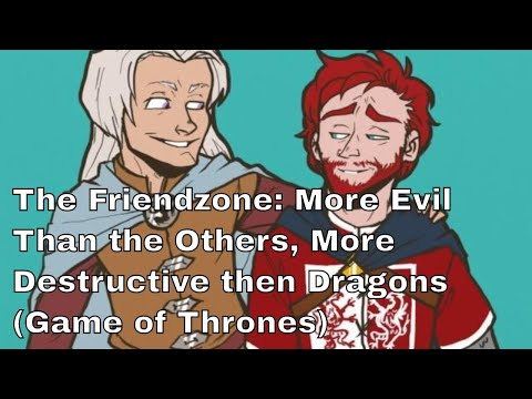 The Friendzone: More Evil Than the Others, More Destructive then Dragons (Game of Thrones)