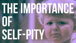 The Importance of Self-Pity