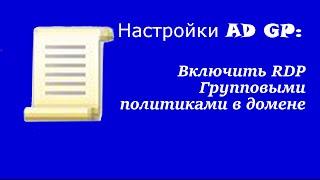 Настройка AD GP: Включить RDP Групповыми политиками в домене