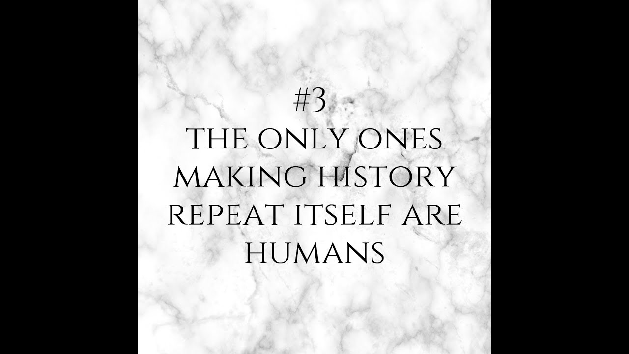 #3 - The only ones making  history repeat itself are humans