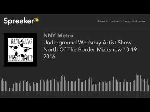 Underground Wedsday Artist Show North Of The Border Mixxshow 10 19 2016