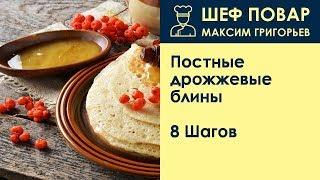 Постные дрожжевые блины . Рецепт от шеф повара Максима Григорьева