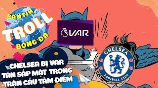Bản Tin Troll Bóng Đá 18/2: Chelsea bị VAR tán sấp mặt trong trận cầu tâm điểm