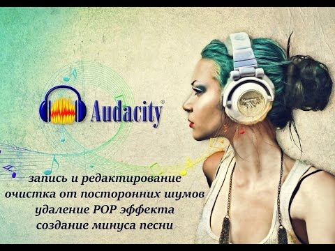 Audacity: базовые навыки работы, чистка дорожки, удаление POP эффекта, караоке.