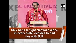 Shiv Sena to fight elections alone in every state, decides to end ties with BJP - ANI News