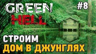 Green Hell #8 Строим дом в джунглях