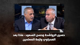 حسين الرواشدة وحسن السعود - ماذا بعد ..الصحراوي وازمة المعلمين