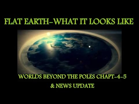 FLAT EARTH-What it looks like-Worlds beyond the poles Chapt's-4 & 5 & Update.