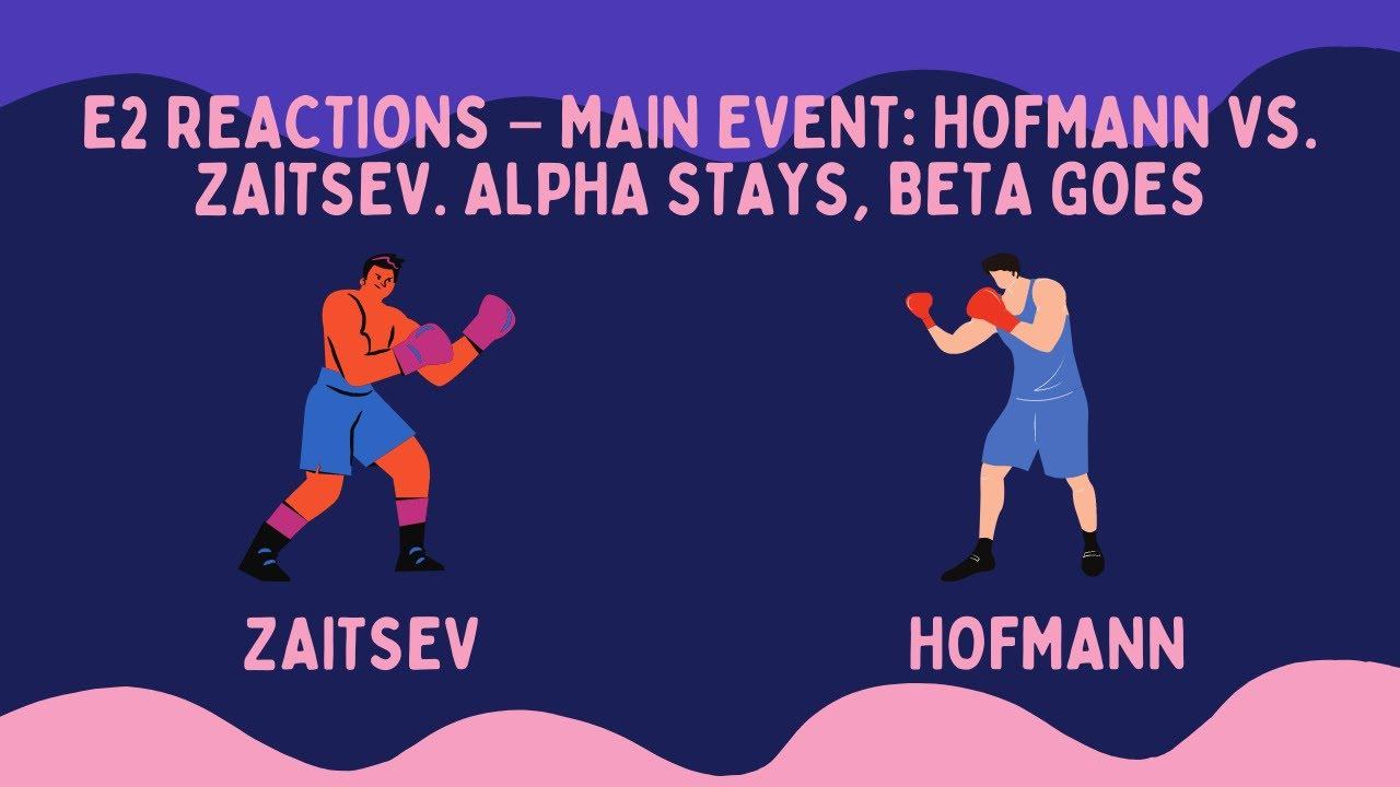 Download E2 Reactions – Main Event: Hofmann Vs. Zaitsev. Alpha Stays, Beta Goes