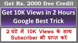 10K Views in 2 Hours - by Google AdWords with Rs. 2000/- free credits (Both New and Old YouTubers)