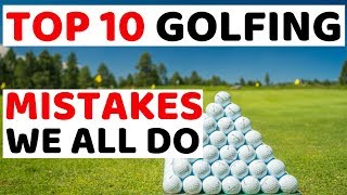 THE TOP TEN GOLFING MISTAKES  - we all need to stop making
