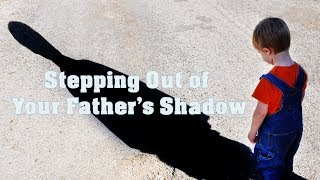 Stepping Out of Your Father's Shadow