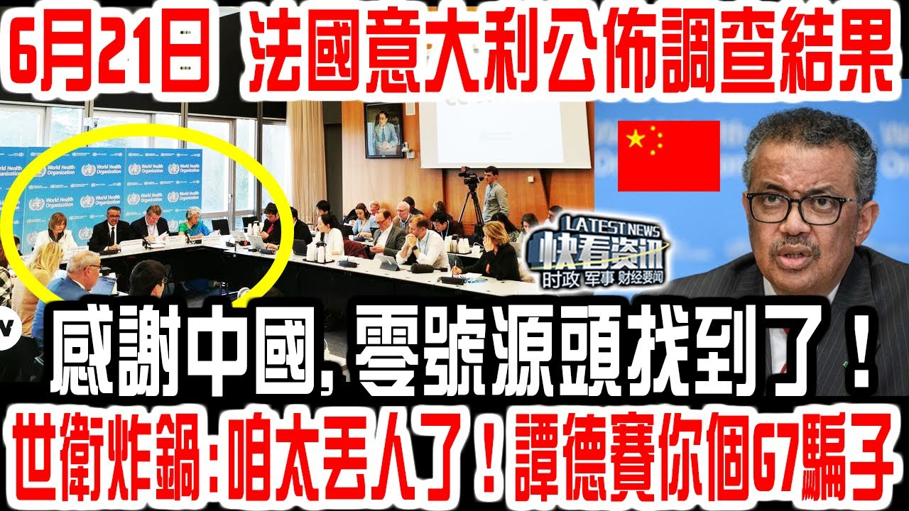 6月21日,法國意大利公佈調查結果!感謝中國,零號源頭找到了!世衛炸鍋:咱太丟人了!譚德賽你個G7騙子!