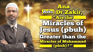 "Ana Asks Dr Zakir, ""Are the Miracles of Jesus (pbuh) Greater than the Miracles of Muhammad (pbuh)?"""