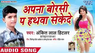 Ankit Lal Hitlar का नया सबसे हिट गाना || Apna Borsi Pa Hathwa Sekede || Bhojpuri Superhit Song 2019