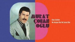 Murat Çobanoğlu - Kara Gözlüm - Ne Arayan Olur Ne Soran Olur