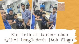 EID HAIRCUT 💇‍♂️ AT THE BARBERSHOP 💈 SYLHET BANGLADESH 🇧🇩 | Ash Vlogs |