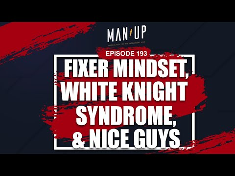 Fixer Mindset, White Knight Syndrome & Nice Guys - The Man Up Show, Ep. 193
