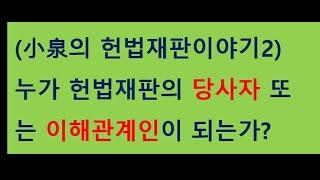 (소천의 헌법재판이야기2) 헌법재판의 당사자 또는 이해…