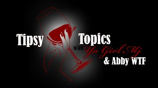"""Tipsy Topic's with """" Ya Girl Mj & Abby Wit The Fatty """" S1 E6"""