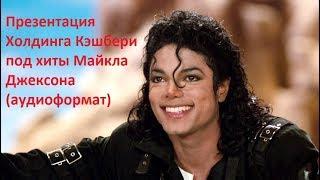 Презентация Холдинга Кэшбери под хиты Майкла Джексона (аудиоформат)