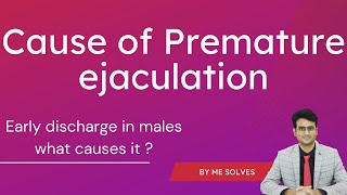 Early discharge problem in men- what causes it? Prematue ejaculation- what is the cause?