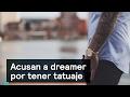 Acusan a dreamer por tener tatuaje - Migrantes - Denise Maerker 10 en punto