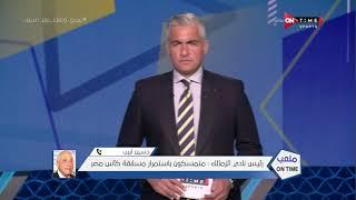 ملعب ONTime - حسين لبيب رئيس نادي الزمالك ..إذا اردوا إلغاء الكأس فيجب أن يكون الزمالك هو البطل