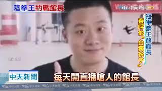 20190703中天新聞 獨家專訪陸拳王 下戰帖是看不慣館長言論