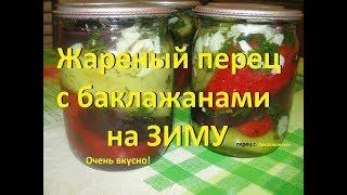 Жареный перец с баклажанами на зиму!!! 2 in 1 , Roasted peppers with eggplant for the winter!!!