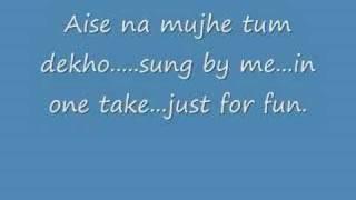 Aise Na Mujhe Tum Dekho-Sung by me..any suggestions?