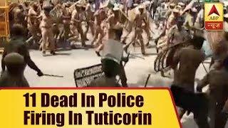 Anti-Sterlite protests: 11 dead in police firing in Tuticorin