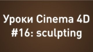 Уроки Cinema 4D #16: sculpting