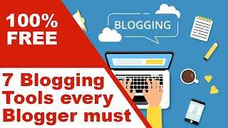 7 Blogging Tools Every Blogger must use 100% FREE