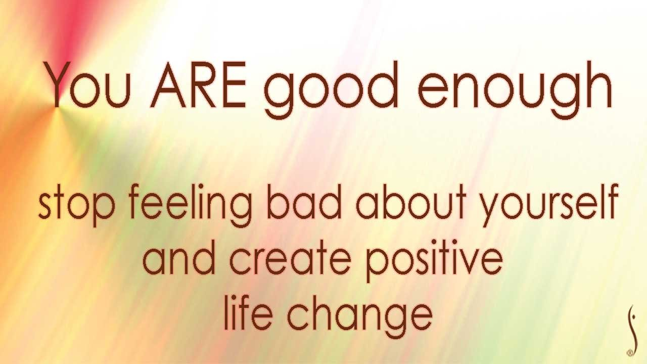 Your ARE good enough: Stop feeling bad about yourself to make positive  lasting change