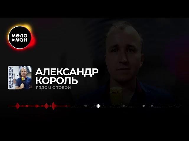 АЛЕКСАНДР КОРОЛЬ - РЯДОМ С ТОБОЙ
