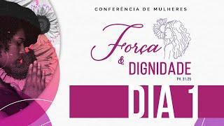 Força e Dignidade - Conferência de Mulheres - Dia 1